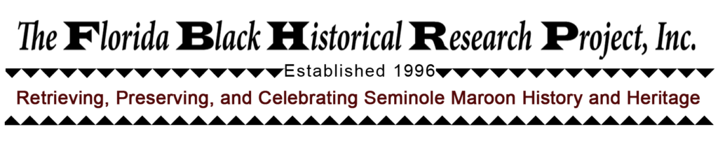 The Florida Black Historical Research Project, Inc.  Established 1996  Retrieving, Preserving, and Celebrating Seminole Maroon History and Heritage